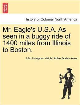Mr. Eagle's U.S.A. As Seen In A Buggy Ride Of 1400 Miles From Illinois To Boston.