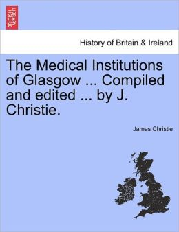 The Medical Institutions Of Glasgow ... Compiled And Edited ... By J. Christie.