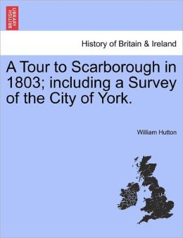 A Tour To Scarborough In 1803; Including A Survey Of The City Of York.