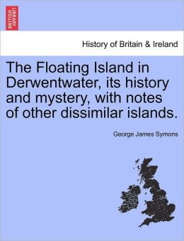 The Floating Island in Derwentwater, its history and mystery, with notes of other dissimilar islands.