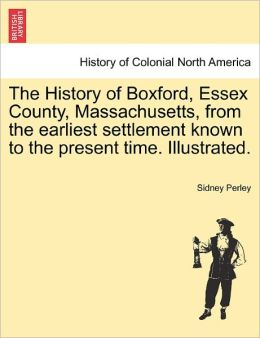 The History Of Boxford, Essex County, Massachusetts, From The Earliest Settlement Known To The Present Time. Illustrated.