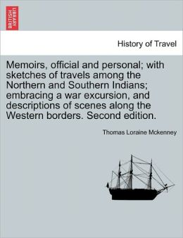 Memoirs, Official And Personal; With Sketches Of Travels Among The Northern And Southern Indians; Embracing A War Excursion, And Descriptions Of Scenes Along The Western Borders. Second Edition.