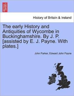 The Early History And Antiquities Of Wycombe In Buckinghamshire. By J. P. [Assisted By E. J. Payne. With Plates.]