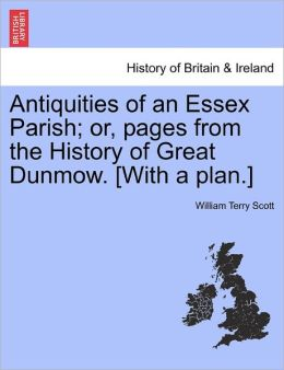 Antiquities Of An Essex Parish; Or, Pages From The History Of Great Dunmow. [With A Plan.]