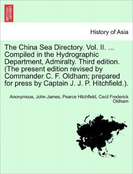 The China Sea Directory. Vol. II. ... Compiled in the Hydrographic Department, Admiralty. Third edition. (The present edition revised by Commander C. F. Oldham; prepared for press by Captain J. J. P. Hitchfield.).
