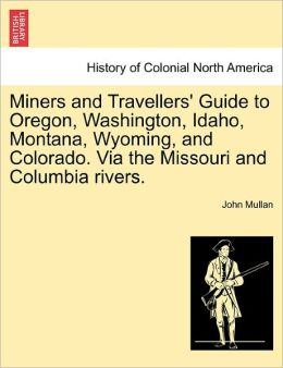 Miners And Travellers' Guide To Oregon, Washington, Idaho, Montana, Wyoming, And Colorado. Via The Missouri And Columbia Rivers.