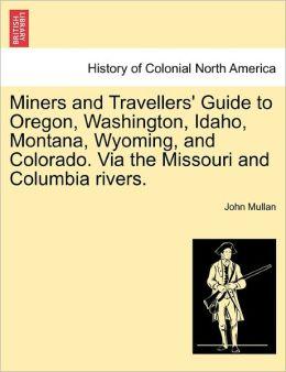 Miners And Travellers' Guide To Oregon, Washington, Idaho, Montana, Wyoming, And Colorado. Via The Missouri And Columbia Rivers.