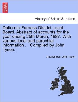 Dalton-in-Furness District Local Board. Abstract of accounts for the year ending 25th March, 1887. With various local and parochial information ... Compiled by John Tyson.