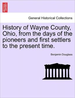 History Of Wayne County, Ohio, From The Days Of The Pioneers And First Settlers To The Present Time.