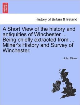 A Short View Of The History And Antiquities Of Winchester ... Being Chiefly Extracted From ... Milner's History And Survey Of Winchester.