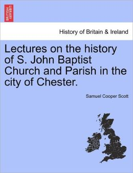 Lectures On The History Of S. John Baptist Church And Parish In The City Of Chester.