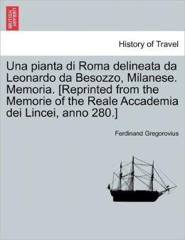 Una Pianta Di Roma Delineata Da Leonardo Da Besozzo, Milanese. Memoria. [Reprinted From The Memorie Of The Reale Accademia Dei Lincei, Anno 280.]