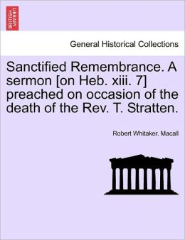 Sanctified Remembrance. A Sermon [On Heb. Xiii. 7] Preached On Occasion Of The Death Of The Rev. T. Stratten.