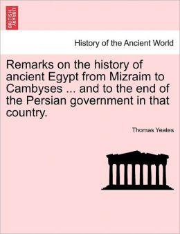 Remarks On The History Of Ancient Egypt From Mizraim To Cambyses ... And To The End Of The Persian Government In That Country.