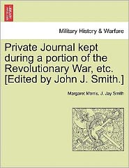 Private Journal Kept During A Portion Of The Revolutionary War, Etc. [Edited By John J. Smith.]