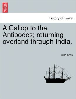A Gallop To The Antipodes; Returning Overland Through India.