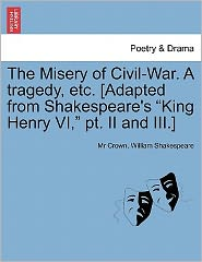 The Misery Of Civil-War. A Tragedy, Etc. [Adapted From Shakespeare's King Henry Vi, Pt. Ii And Iii.]