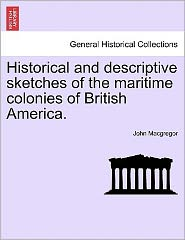 Historical And Descriptive Sketches Of The Maritime Colonies Of British America.