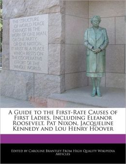 A Guide to the First-Rate Causes of First Ladies, Including Eleanor Roosevelt, Pat Nixon, Jacqueline Kennedy and Lou Henry Hoover