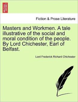 Masters And Workmen. A Tale Illustrative Of The Social And Moral Condition Of The People. By Lord Chichester, Earl Of Belfast.