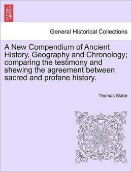 A New Compendium Of Ancient History, Geography And Chronology; Comparing The Testimony And Shewing The Agreement Between Sacred And Profane History.