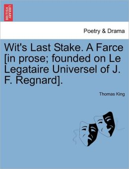 Wit's Last Stake. A Farce [In Prose; Founded On Le Legataire Universel Of J. F. Regnard].
