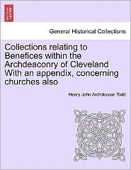 Collections Relating To Benefices Within The Archdeaconry Of Cleveland With An Appendix, Concerning Churches Also