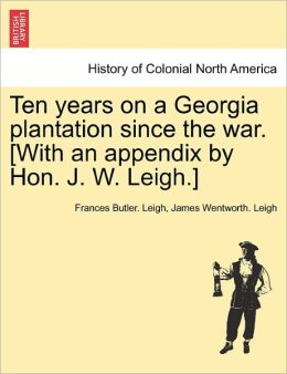 Ten Years On A Georgia Plantation Since The War. [With An Appendix By Hon. J. W. Leigh.]