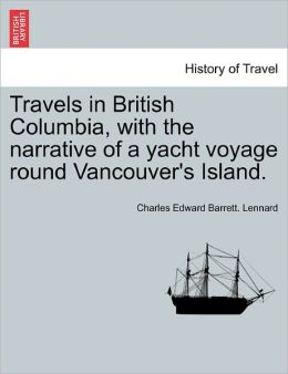 Travels In British Columbia, With The Narrative Of A Yacht Voyage Round Vancouver's Island.