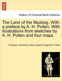 The Land Of The Muskeg. With A Preface By A. H. Pollen. With Illustrations From Sketches By A. H. Pollen And Four Maps.
