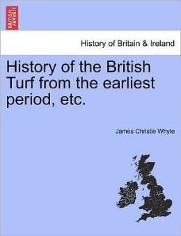 History Of The British Turf From The Earliest Period, Etc.