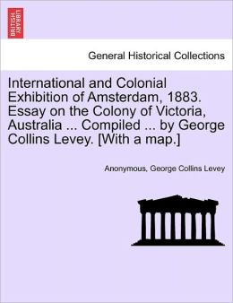 International and Colonial Exhibition of Amsterdam, 1883. Essay on the Colony of Victoria, Australia ... Compiled ... by George Collins Levey. [With a map.]