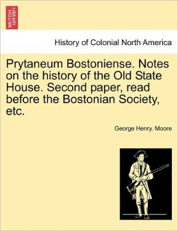 Prytaneum Bostoniense. Notes On The History Of The Old State House. Second Paper, Read Before The Bostonian Society, Etc.