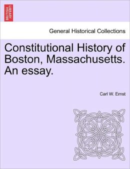 Constitutional History Of Boston, Massachusetts. An Essay.