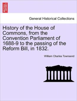 History Of The House Of Commons, From The Convention Parliament Of 1688-9 To The Passing Of The Reform Bill, In 1832.