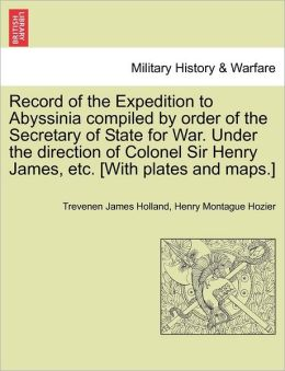 Record of the Expedition to Abyssinia compiled by order of the Secretary of State for War. Under the direction of Colonel Sir Henry James, etc. [With plates and maps.]