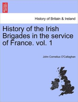 History of the Irish Brigades in the service of France. vol. 1