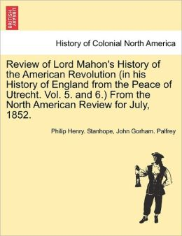 Review Of Lord Mahon's History Of The American Revolution (In His History Of England From The Peace Of Utrecht. Vol. 5. And 6.) From The North American Review For July, 1852.