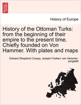 History of the Ottoman Turks: from the beginning of their empire to the present time. Chiefly founded on Von Hammer. With plates and maps
