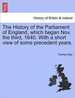 The History Of The Parliament Of England, Which Began Nov. The Third, 1640. With A Short View Of Some Precedent Years.