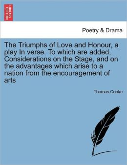 The Triumphs Of Love And Honour, A Play In Verse. To Which Are Added, Considerations On The Stage, And On The Advantages Which Arise To A Nation From The Encouragement Of Arts