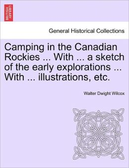 Camping In The Canadian Rockies ... With ... A Sketch Of The Early Explorations ... With ... Illustrations, Etc.