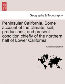Peninsular California. Some Account Of The Climate, Soil, Productions, And Present Condition Chiefly Of The Northern Half Of Lower California.