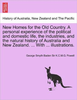 New Homes For The Old Country. A Personal Experience Of The Political And Domestic Life, The Industries, And The Natural History Of Australia And New Zealand. ... With ... Illustrations.