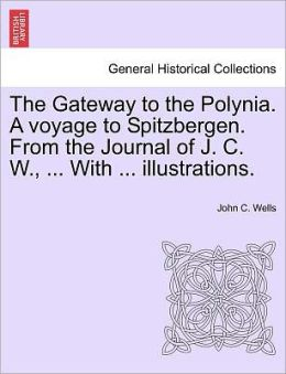 The Gateway To The Polynia. A Voyage To Spitzbergen. From The Journal Of J. C. W., ... With ... Illustrations.