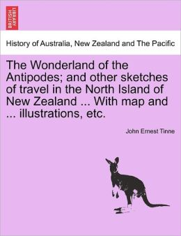 The Wonderland Of The Antipodes; And Other Sketches Of Travel In The North Island Of New Zealand ... With Map And ... Illustrations, Etc.