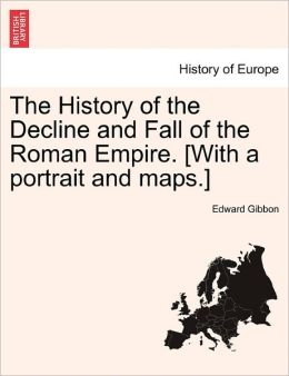 The History Of The Decline And Fall Of The Roman Empire. [With A Portrait And Maps.]