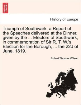 Triumph of Southwark, a Report of the Speeches delivered at the Dinner, given by the ... Electors of Southwark, in commemoration of Sir R. T. W.'s Election for the Borough; ... the 22d of June, 1819.