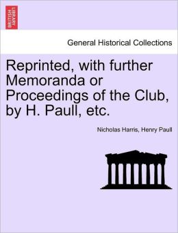 Reprinted, with further Memoranda or Proceedings of the Club, by H. Paull, etc.