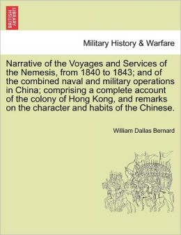 Narrative Of The Voyages And Services Of The Nemesis, From 1840 To 1843; And Of The Combined Naval And Military Operations In China; Comprising A Complete Account Of The Colony Of Hong Kong, And Remarks On The Character And Habits Of The Chinese.